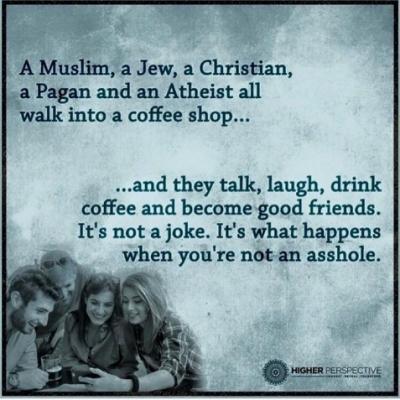 """""""Musliman, jud, kristjan, pogan in ateist vstopijo v kavarno... ...in se pogovarjajo, smejijo, pijejo kavo in postanejo dobri prijatelji. To ni hec, to se zgodi, ko nisi butec."""""""